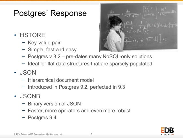 Postgres' Response  • HSTORE  − Key-value pair  − Simple, fast and easy  − Postgres v 8.2 – pre-dates many NoSQL-only solu...