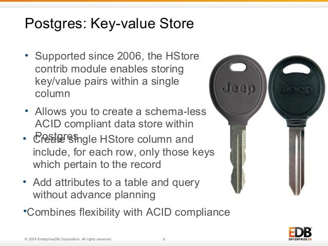 Postgres: Key-value Store  • Supported since 2006, the HStore  contrib module enables storing  key/value pairs within a si...