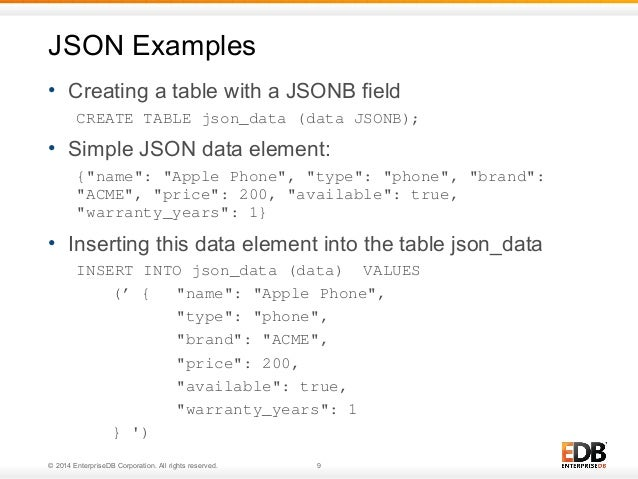 JSON Examples  • Creating a table with a JSONB field  CREATE TABLE json_data (data JSONB);  • Simple JSON data element:  {...