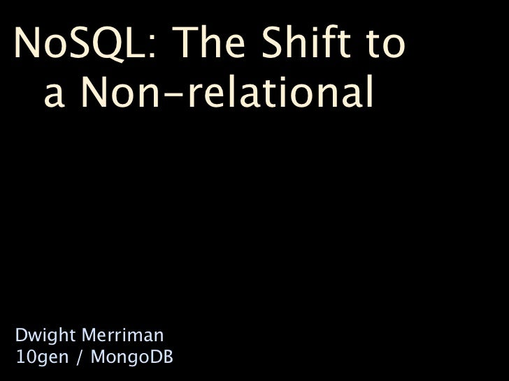 NoSQL: The Shift to  a Non-relational     Dwight Merriman 10gen / MongoDB