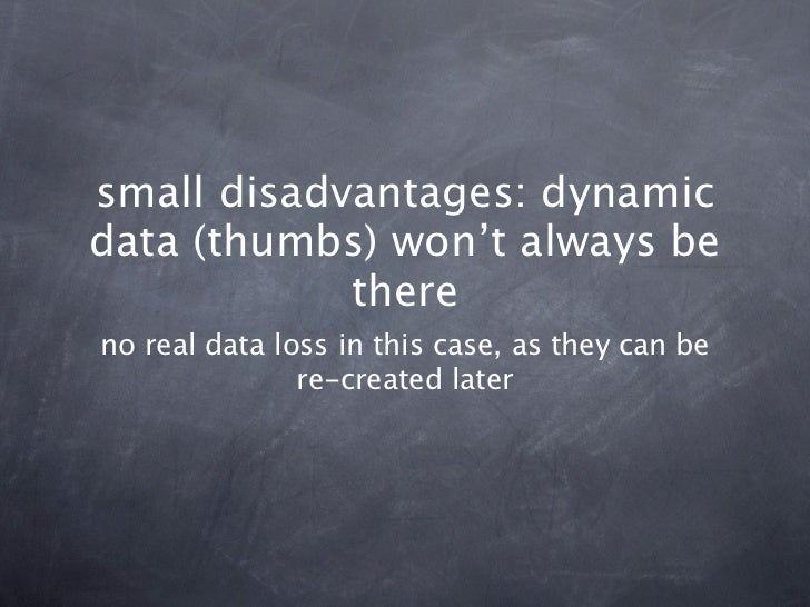 small disadvantages: dynamicdata (thumbs) won't always be            thereno real data loss in this case, as they can be  ...