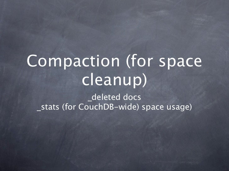 Compaction (for space     cleanup)               _deleted docs _stats (for CouchDB-wide) space usage)