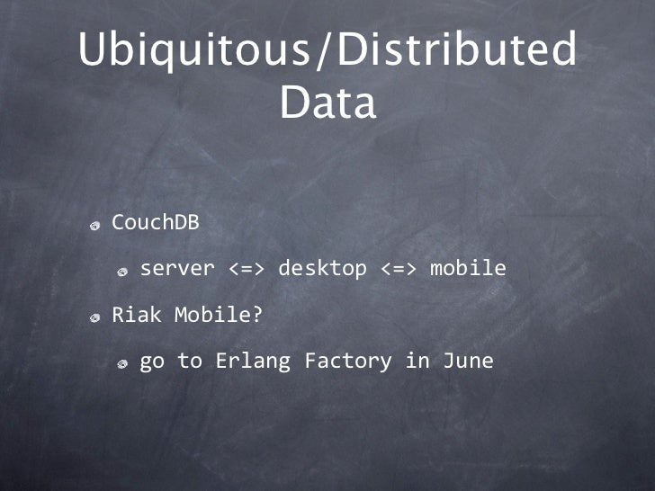 Ubiquitous/Distributed         Data CouchDB   server<=>desktop<=>mobile RiakMobile?   gotoErlangFactoryinJune