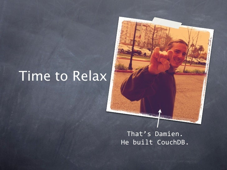Time to Relax                 That'sDamien.                HebuiltCouchDB.