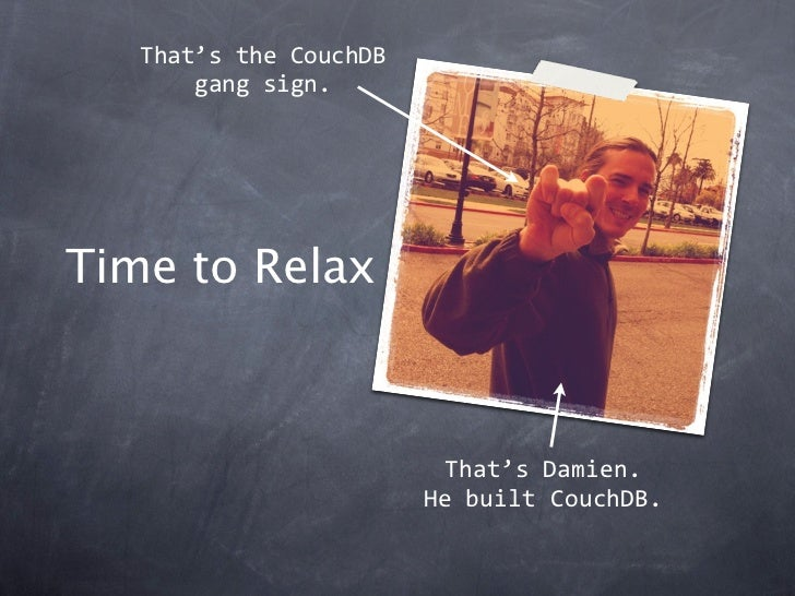 That'stheCouchDB       gangsign.Time to Relax                         That'sDamien.                        HebuiltCo...