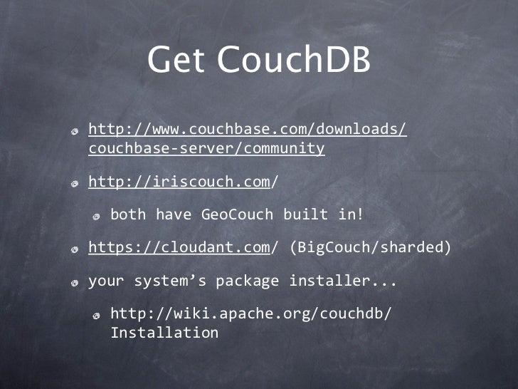 Get CouchDBhttp://www.couchbase.com/downloads/couchbase‐server/communityhttp://iriscouch.com/  bothhaveGeoCouchbuiltin...