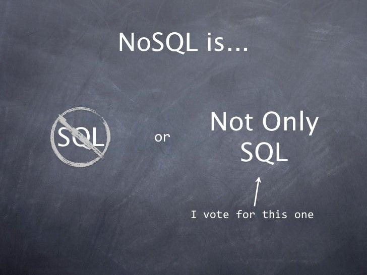 NoSQL is...                Not OnlySQL      or                  SQL              Ivoteforthisone