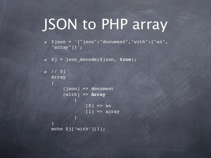 "JSON to PHP array $json = {""json"":""document"",""with"":[""an"", ""array""]}; $j = json_decode($json, true); // $j Array (     [js..."