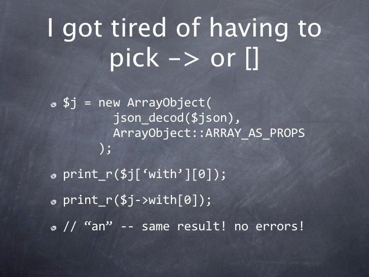 I got tired of having to      pick -> or [] $j=newArrayObject( json_decod($json), ArrayObject::ARRAY_AS_P...