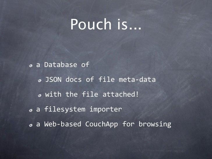 Pouch is...aDatabaseof  JSONdocsoffilemeta‐data  withthefileattached!afilesystemimporteraWeb‐basedCouchAppfo...