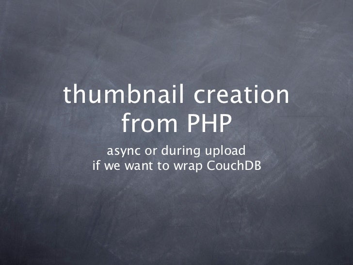 thumbnail creation    from PHP     async or during upload  if we want to wrap CouchDB