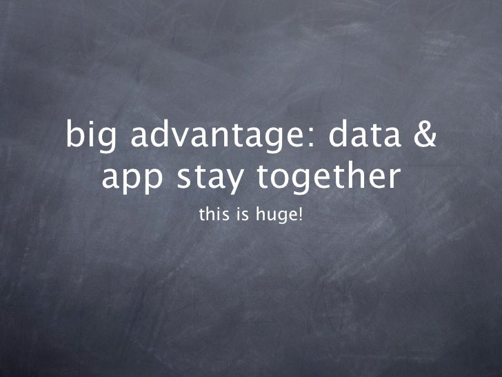 big advantage: data &  app stay together       this is huge!