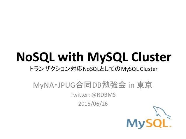 NoSQL with MySQL Cluster トランザクション対応NoSQLとしてのMySQL Cluster MyNA・JPUG合同DB勉強会 in 東京 Twitter: @RDBMS 2015/06/26