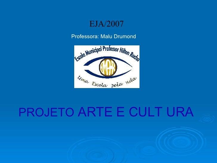 PROJETO  ARTE E CULT URA  EJA/2007 Professora: Malu Drumond