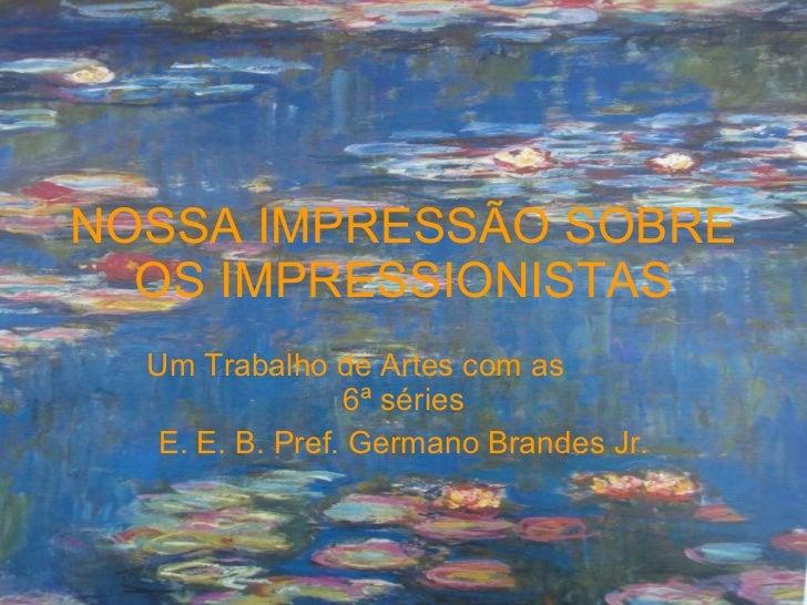 NOSSA IMPRESSÃO SOBRE OS IMPRESSIONISTAS Um Trabalho de Artes com as  6ª séries E. E. B. Pref. Germano Brandes Jr.