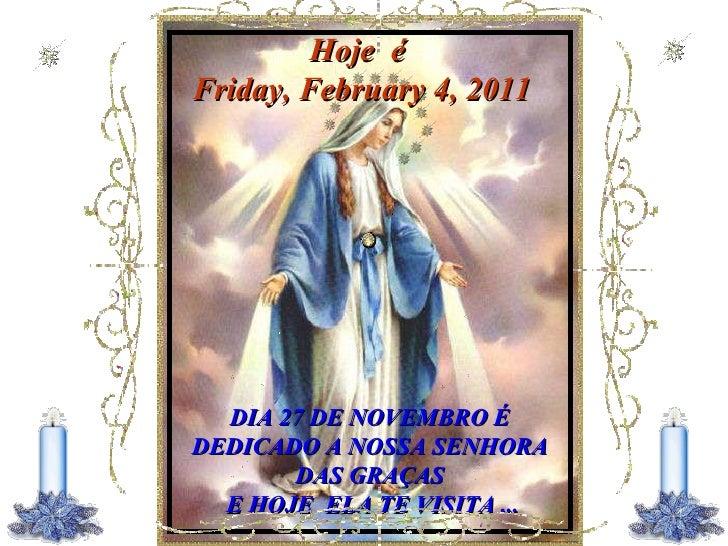 Hoje  é  Friday, February 4, 2011   DIA 27 DE NOVEMBRO É DEDICADO A NOSSA SENHORA DAS GRAÇAS E HOJE  ELA TE VISITA ...