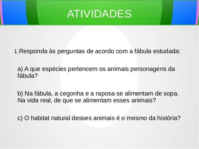 ATIVIDADES 1.Responda às perguntas de acordo com a fábula estudada: a) A que espécies pertencem os animais personagens da ...