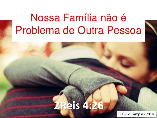 Nossa Família não é  Problema de Outra Pessoa  2Reis 4:26  Claudio Sampaio 2014