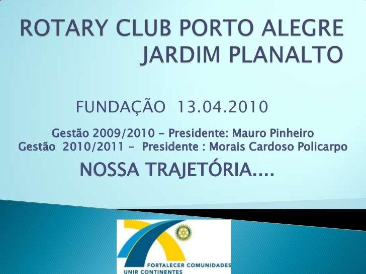 ROTARY CLUB PORTO ALEGRE JARDIM PLANALTO<br />FUNDAÇÃO  13.04.2010<br />Gestão 2009/2010 - Presidente:Mauro Pinheiro<br /...