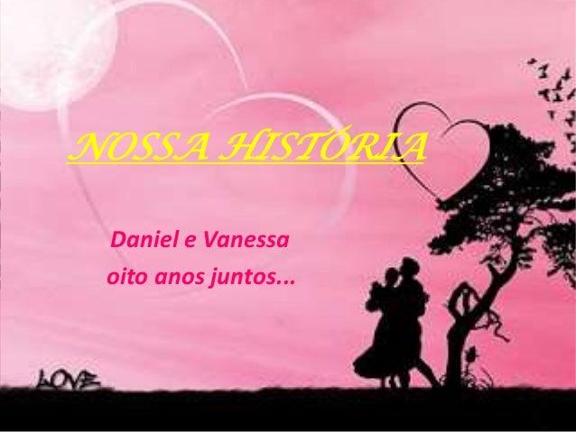 NOSSA HISTÓRIA Daniel e Vanessa oito anos juntos...