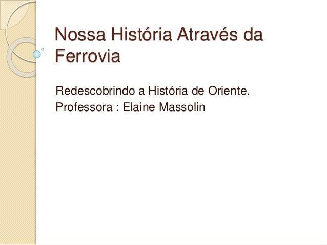 Nossa História Através da  Ferrovia  Redescobrindo a História de Oriente.  Professora : Elaine Massolin