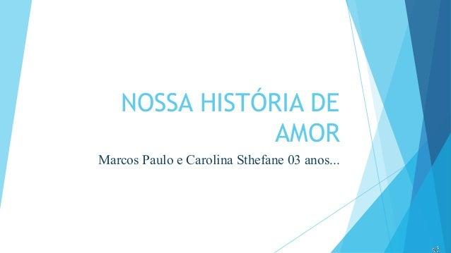 NOSSA HISTÓRIA DE  AMOR  Marcos Paulo e Carolina Sthefane 03 anos...