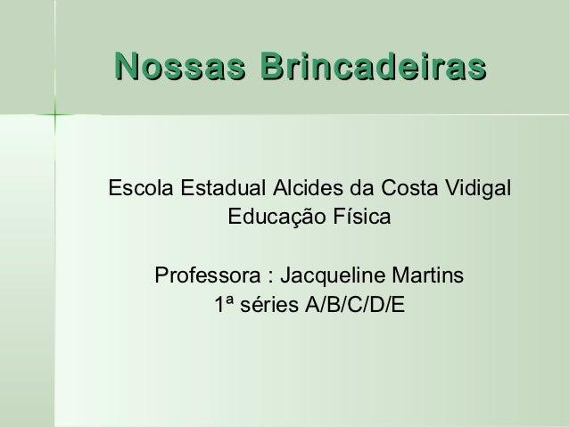 Nossas BrincadeirasEscola Estadual Alcides da Costa Vidigal           Educação Física    Professora : Jacqueline Martins  ...