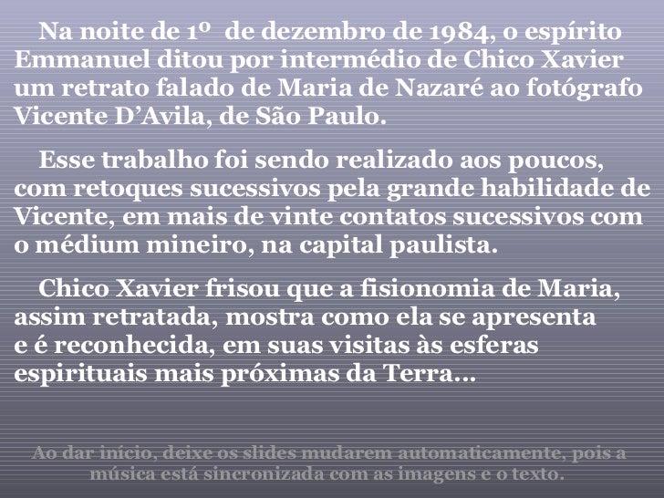 Na noite de 1º  de dezembro de 1984, o espírito Emmanuel ditou por intermédio de Chico Xavier um retrato falado de Maria d...