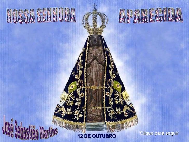 NOSSA SENHORA APARECIDA José Sebastião Martins 12 DE OUTUBRO Clique para seguir