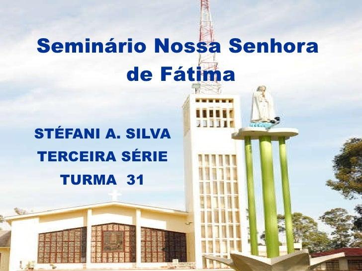 Seminário Nossa Senhora  de Fátima STÉFANI A. SILVA TERCEIRA SÉRIE TURMA  31