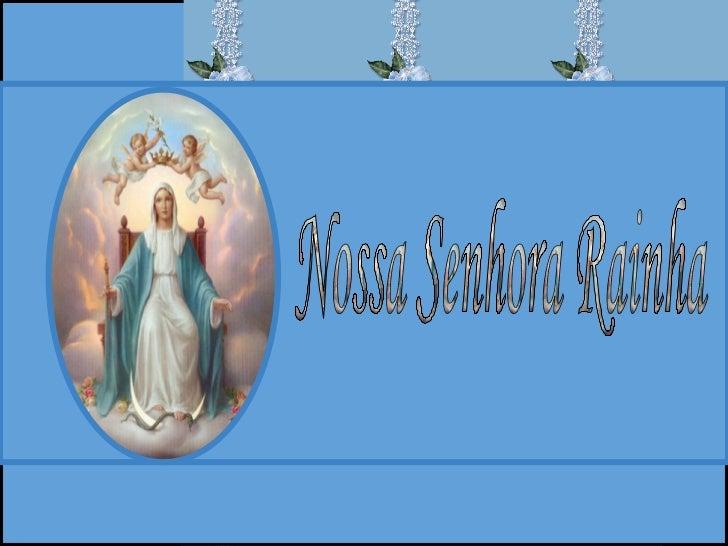 Nossa Senhora, verdadeira Mãe de    Jesus Cristo, Rei do Universo, é invocada hoje com o título de Rainha          do Céu ...