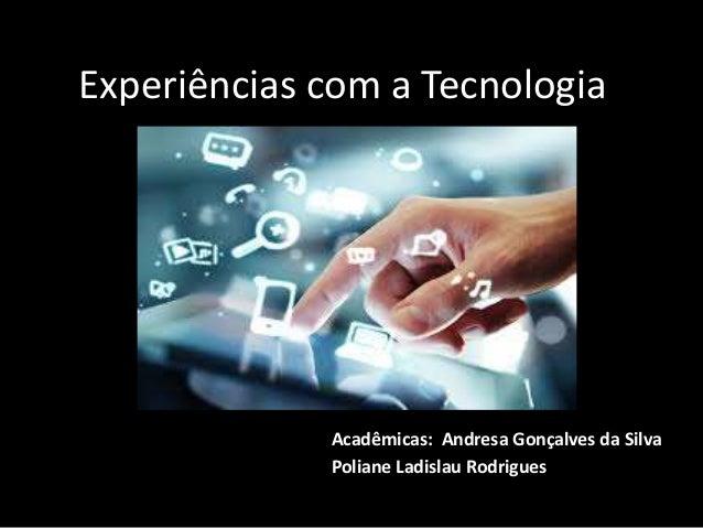 Experiências com a Tecnologia Acadêmicas: Andresa Gonçalves da Silva Poliane Ladislau Rodrigues