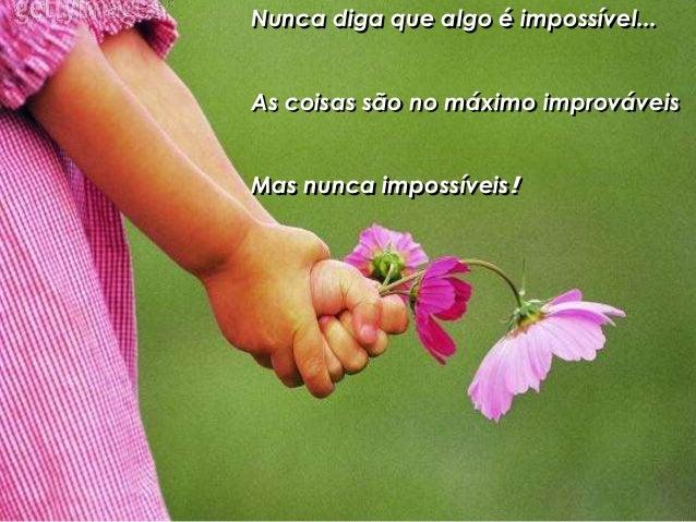 Nunca diga que algo é impossível... As coisas são no máximo improváveis Mas nunca impossíveis!
