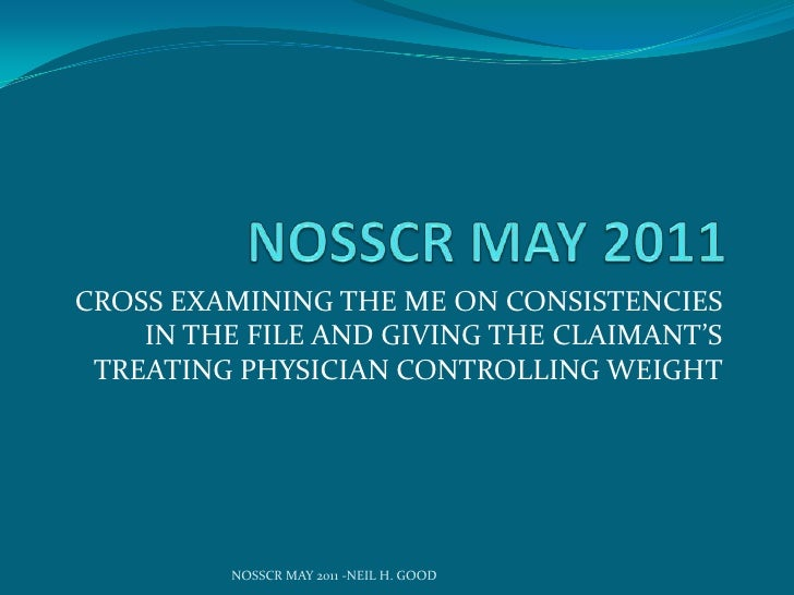 NOSSCR MAY 2011<br />CROSS EXAMINING THE ME ON CONSISTENCIES IN THE FILE AND GIVING THE CLAIMANT'S TREATING PHYSICIAN CONT...