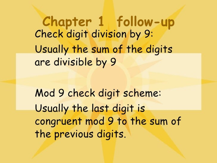 Chapter 1  follow-up Check digit division by 9: Usually the sum of the digits are divisible by 9 Mod 9 check digit scheme:...