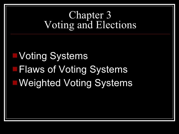 Chapter 3 Voting and Elections <ul><li>Voting Systems </li></ul><ul><li>Flaws of Voting Systems </li></ul><ul><li>Weighted...