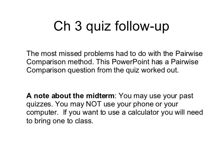 Ch 3 quiz follow-up The most missed problems had to do with the Pairwise Comparison method. This PowerPoint has a Pairwise...