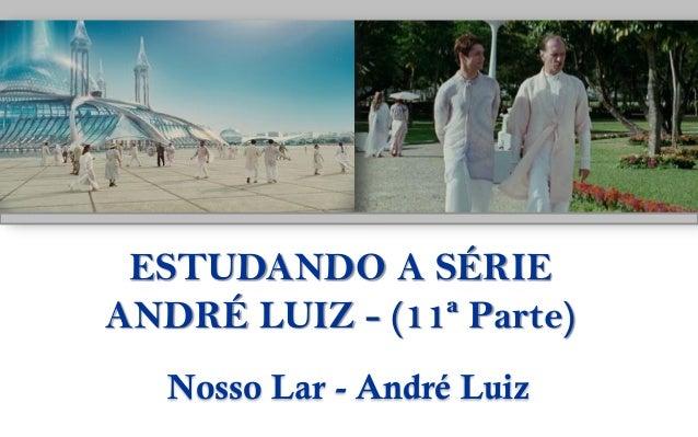 ESTUDANDO A SÉRIEANDRÉ LUIZ - (11ª Parte)Nosso Lar - André Luiz
