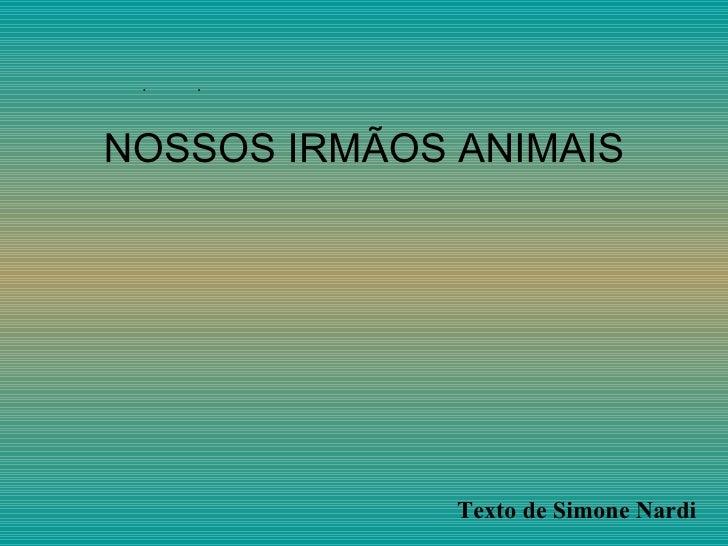  NOSSOS IRMÃOS ANIMAIS Texto de Simone Nardi
