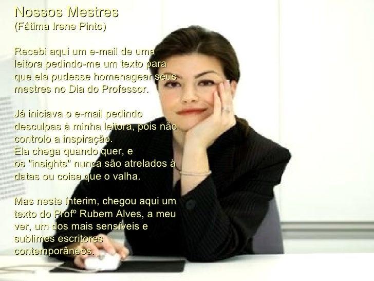 Nossos Mestres (Fátima Irene Pinto)  Recebi aqui um e-mail de uma leitora pedindo-me um texto para que ela pudesse homena...