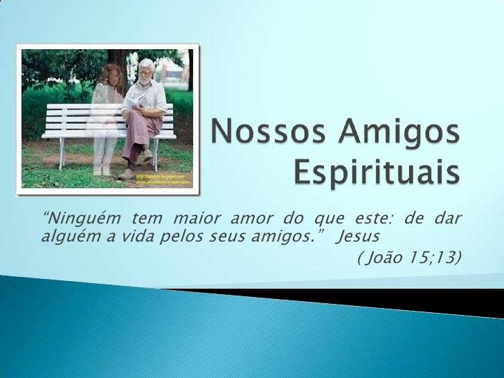 """Nossos Amigos Espirituais<br />""""Ninguém tem maior amor do que este: de dar alguém a vida pelos seus amigos.""""   Jesus <br /..."""