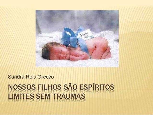 NOSSOS FILHOS SÃO ESPÍRITOS LIMITES SEM TRAUMAS Sandra Reis Grecco