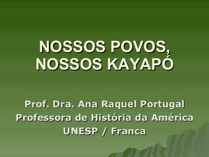 NOSSOS POVOS, NOSSOS KAYAPÓ <ul><li>Prof. Dra. Ana Raquel Portugal </li></ul><ul><li>Professora de História da América </l...