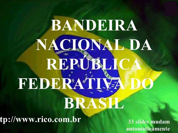 BANDEIRA NACIONAL DA REPÚBLICA FEDERATIVA DO  BRASIL 33  slides  mudam automaticamente http://www.rico.com.br