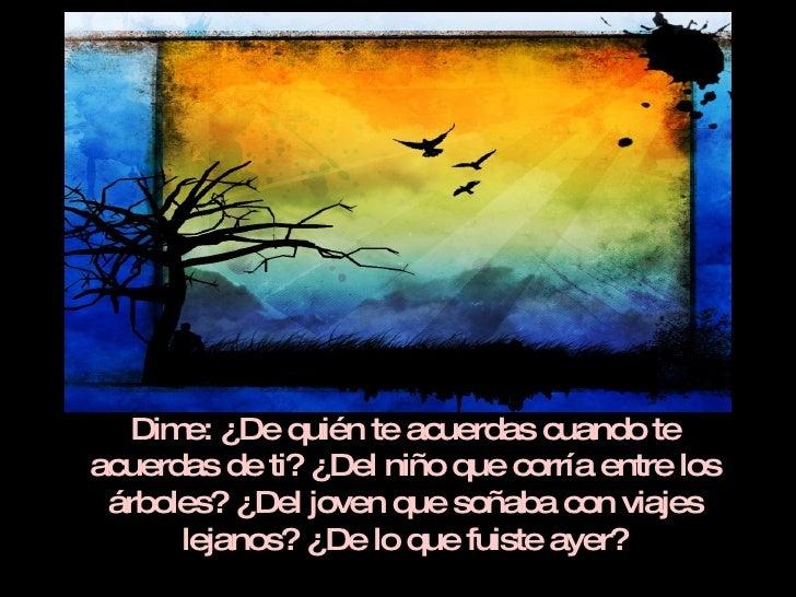 Dime: ¿De quién te acuerdas cuando te acuerdas de ti? ¿Del niño que corría entre los árboles? ¿Del joven que soñaba con vi...