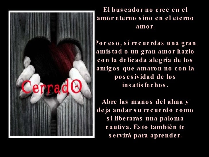 El buscador no cree en el amor eterno sino en el eterno amor. Por eso, si recuerdas una gran amistad o un gran amor hazlo ...
