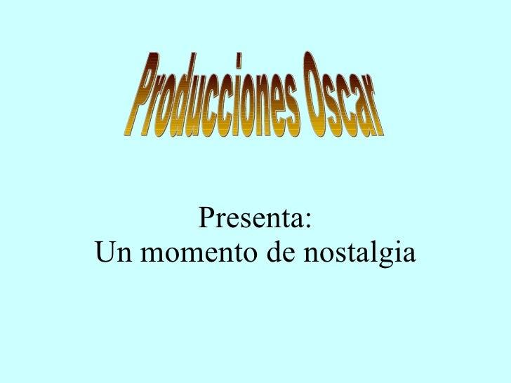 Presenta: Un momento de nostalgia Producciones Oscar