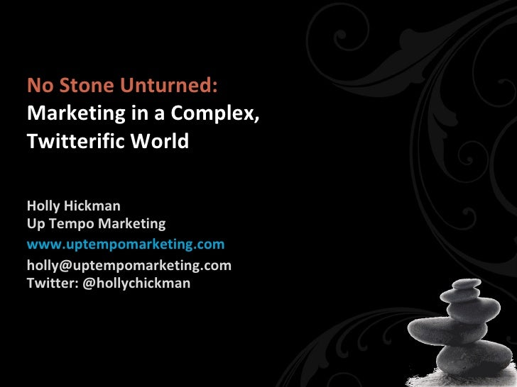 No Stone Unturned: Marketing in a Complex,  Twitterific World Holly Hickman Up Tempo Marketing www.uptempomarketing.com [e...