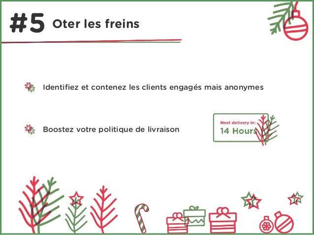 #5 Oter les freins  Identifiez et contenez les clients engagés mais anonymes  Boostez votre politique de livraison