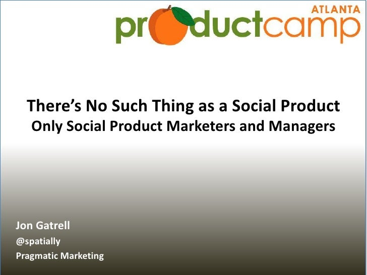 There's No Such Thing as a Social Product    Only Social Product Marketers and Managers     Jon Gatrell @spatially Pragmat...